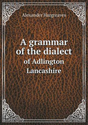 A Grammar of the Dialect of Adlington Lancashire (Paperback)