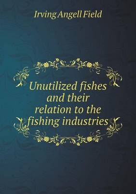 Unutilized Fishes and Their Relation to the Fishing Industries (Paperback)
