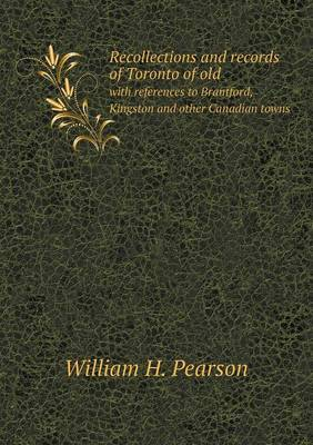 Recollections and Records of Toronto of Old with References to Brantford, Kingston and Other Canadian Towns (Paperback)
