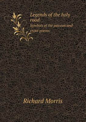 Legends of the Holy Rood Symbols of the Passion and Cross-Poems (Paperback)