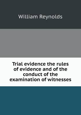 Trial Evidence the Rules of Evidence and of the Conduct of the Examination of Witnesses (Paperback)