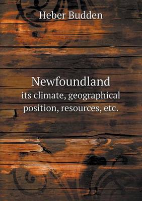 Newfoundland Its Climate, Geographical Position, Resources, Etc. (Paperback)