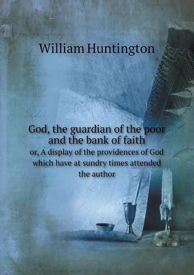 God, the Guardian of the Poor and the Bank of Faith Or, a Display of the Providences of God Which Have at Sundry Times Attended the Author (Paperback)