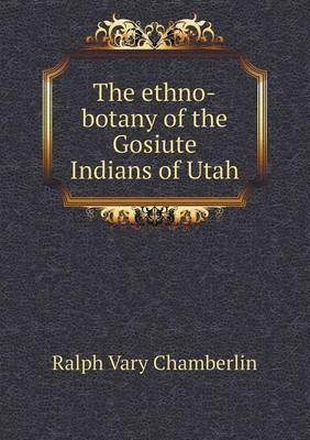 The Ethno-Botany of the Gosiute Indians of Utah (Paperback)