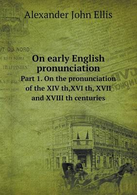On Early English Pronunciation Part 1. on the Pronunciation of the XIV Th, XVI Th, XVII and XVIII Th Centuries (Paperback)