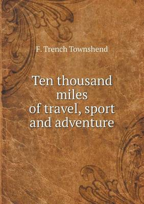 Ten Thousand Miles of Travel, Sport and Adventure (Paperback)