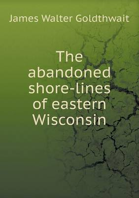 The Abandoned Shore-Lines of Eastern Wisconsin (Paperback)