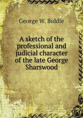 A Sketch of the Professional and Judicial Character of the Late George Sharswood (Paperback)
