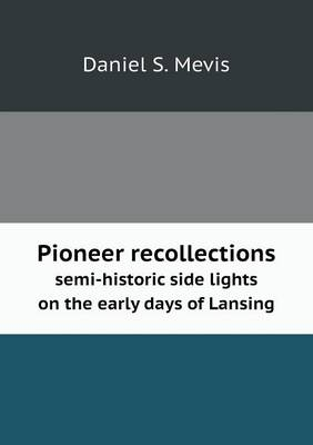 Pioneer Recollections Semi-Historic Side Lights on the Early Days of Lansing (Paperback)