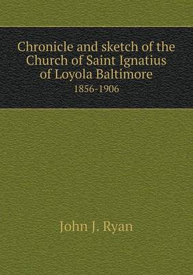 Chronicle and Sketch of the Church of Saint Ignatius of Loyola Baltimore 1856-1906 (Paperback)