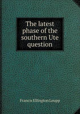The Latest Phase of the Southern Ute Question (Paperback)