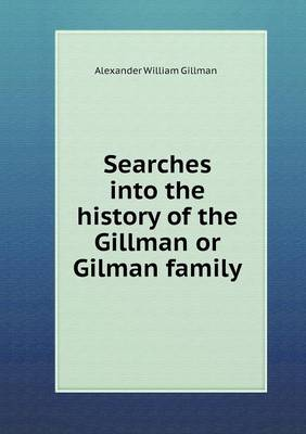 Searches Into the History of the Gillman or Gilman Family (Paperback)