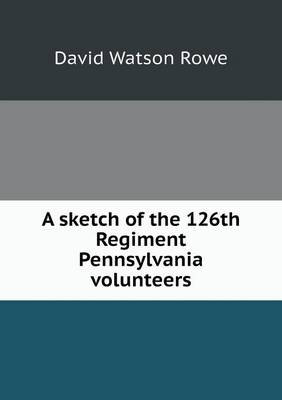 A Sketch of the 126th Regiment Pennsylvania Volunteers (Paperback)