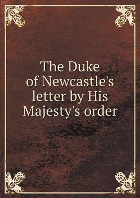 The Duke of Newcastle's Letter by His Majesty's Order (Paperback)