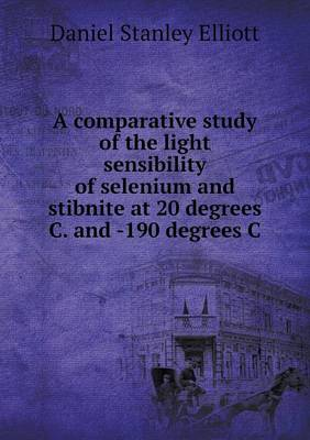 A Comparative Study of the Light Sensibility of Selenium and Stibnite at 20 Degrees C. and -190 Degrees C (Paperback)