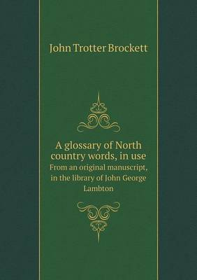 A Glossary of North Country Words, in Use from an Original Manuscript, in the Library of John George Lambton (Paperback)