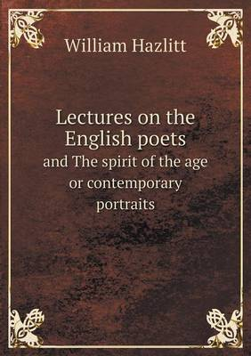 Lectures on the English Poets and the Spirit of the Age or Contemporary Portraits (Paperback)