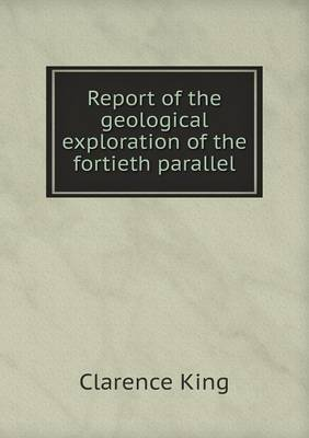 Report of the Geological Exploration of the Fortieth Parallel (Paperback)