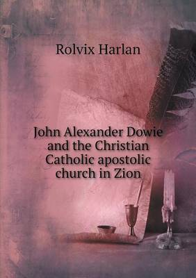 John Alexander Dowie and the Christian Catholic Apostolic Church in Zion (Paperback)