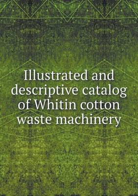 Illustrated and Descriptive Catalog of Whitin Cotton Waste Machinery (Paperback)