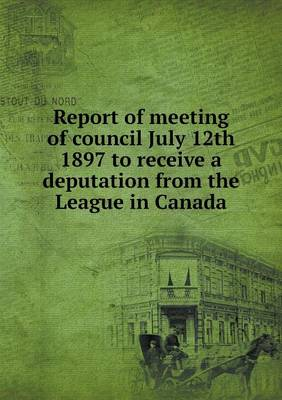 Report of Meeting of Council July 12th 1897 to Receive a Deputation from the League in Canada (Paperback)