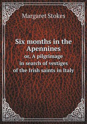 Six Months in the Apennines Or, a Pilgrimage in Search of Vestiges of the Irish Saints in Italy (Paperback)