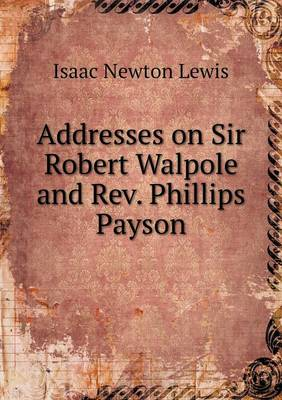 Addresses on Sir Robert Walpole and Rev. Phillips Payson (Paperback)