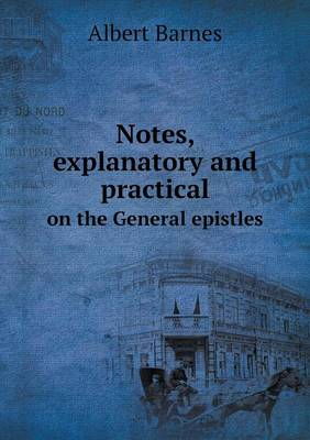 Notes, Explanatory and Practical on the General Epistles (Paperback)