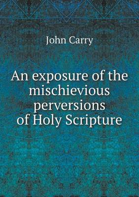 An Exposure of the Mischievious Perversions of Holy Scripture (Paperback)