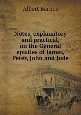 Notes, Explanatory and Practical, on the General Epistles of James, Peter, John and Jude (Paperback)
