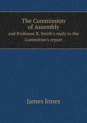 The Commission of Assembly and Professor R. Smith's Reply to the Committee's Report (Paperback)