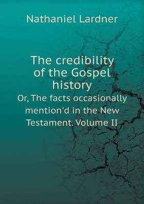 The Credibility of the Gospel History Or, the Facts Occasionally Mention'd in the New Testament. Volume II (Paperback)