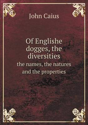 Of Englishe Dogges, the Diversities the Names, the Natures and the Properties (Paperback)