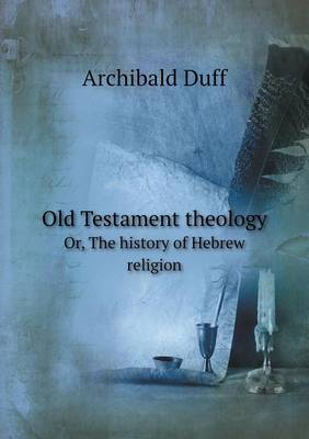 Old Testament Theology Or, the History of Hebrew Religion (Paperback)