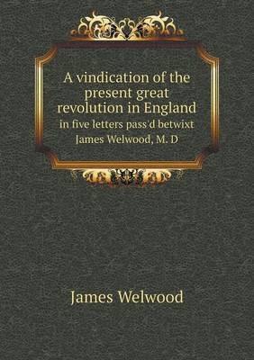 A Vindication of the Present Great Revolution in England in Five Letters Pass'd Betwixt James Welwood, M. D (Paperback)