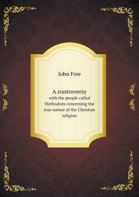 A Controversy with the People Called Methodists Concerning the True Nature of the Christian Religion (Paperback)