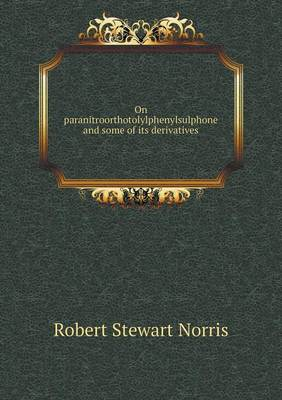 On Paranitroorthotolylphenylsulphone and Some of Its Derivatives (Paperback)