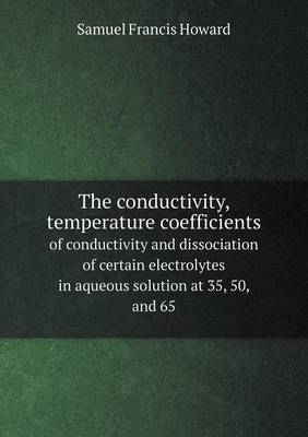The Conductivity, Temperature Coefficients of Conductivity and Dissociation of Certain Electrolytes in Aqueous Solution at 35, 50, and 65 (Paperback)
