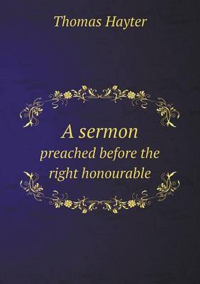 A Sermon Preached Before the Right Honourable (Paperback)