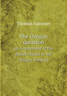 The Oregon Question Or, a Statement of the British Claims to the Oregon Territory (Paperback)