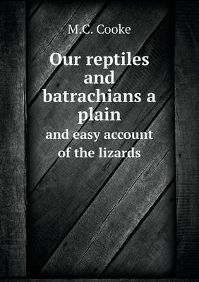 Our Reptiles and Batrachians a Plain and Easy Account of the Lizards (Paperback)