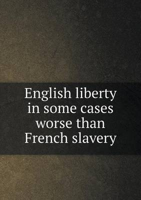 English Liberty in Some Cases Worse Than French Slavery (Paperback)