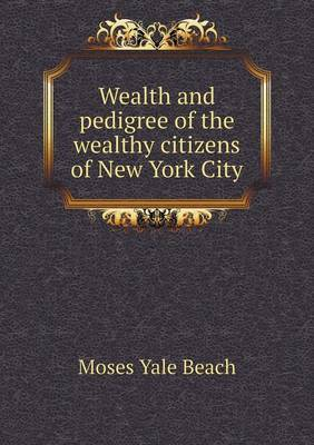 Wealth and Pedigree of the Wealthy Citizens of New York City (Paperback)