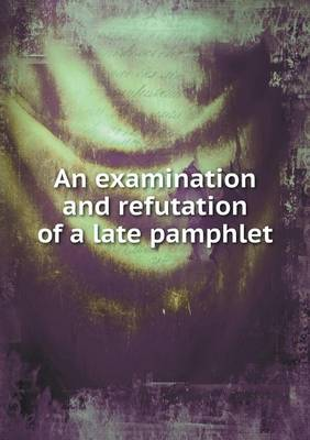 An Examination and Refutation of a Late Pamphlet (Paperback)