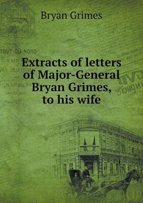 Extracts of Letters of Major-General Bryan Grimes, to His Wife (Paperback)