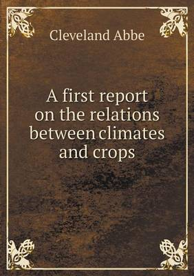A First Report on the Relations Between Climates and Crops (Paperback)