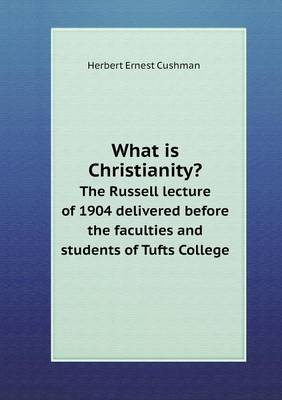 What Is Christianity? the Russell Lecture of 1904 Delivered Before the Faculties and Students of Tufts College (Paperback)
