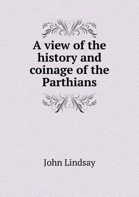 A View of the History and Coinage of the Parthians (Paperback)
