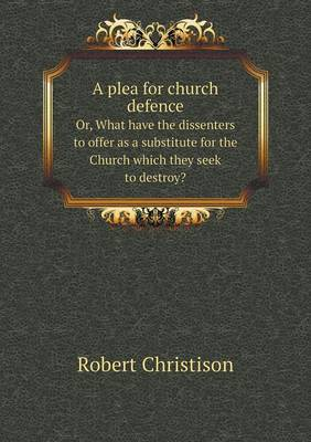 A Plea for Church Defence Or, What Have the Dissenters to Offer as a Substitute for the Church Which They Seek to Destroy? (Paperback)