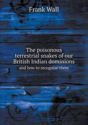 The Poisonous Terrestrial Snakes of Our British Indian Dominions and How to Recognise Them (Paperback)
